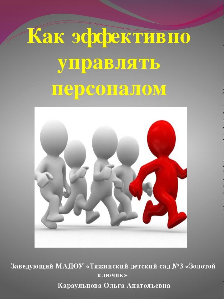 Как эффективно управлять персоналом Заведующий МАДОУ «Тяжинский детский сад №...