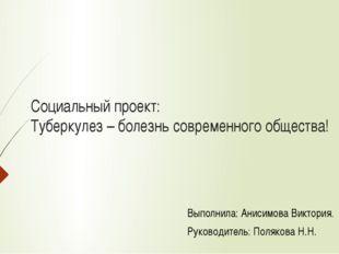 Социальный проект: Туберкулез – болезнь современного общества! Выполнила: Ан