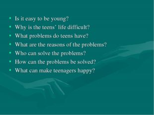 Is it easy to be young? Why is the teens' life difficult? What problems do t