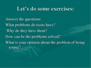Let's do some exercises: Answer the questions: What problems do teens have? W