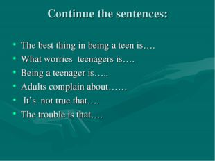 Continue the sentences: The best thing in being a teen is…. What worries teen