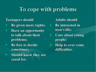 To cope with problems Teenagers should Be given more rights; Have an opportun