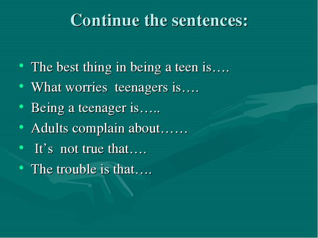 Continue the sentences: The best thing in being a teen is…. What worries teen...