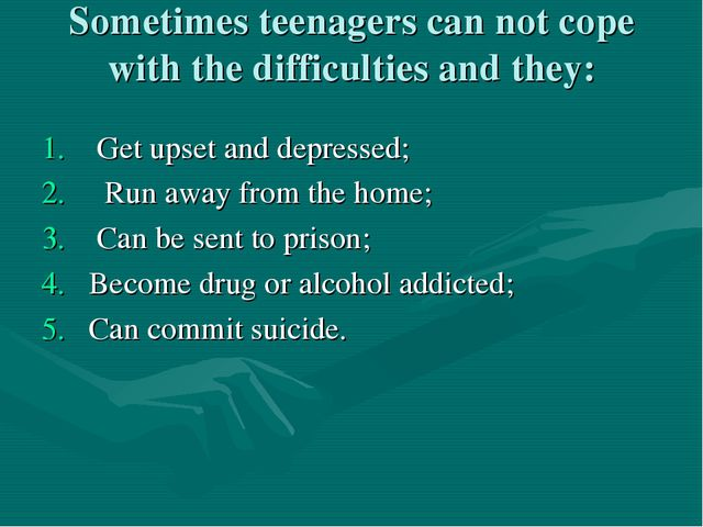 Sometimes teenagers can not cope with the difficulties and they: Get upset an...