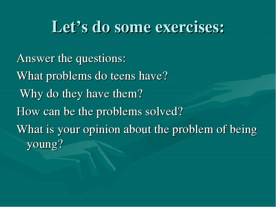 Let's do some exercises: Answer the questions: What problems do teens have? W...