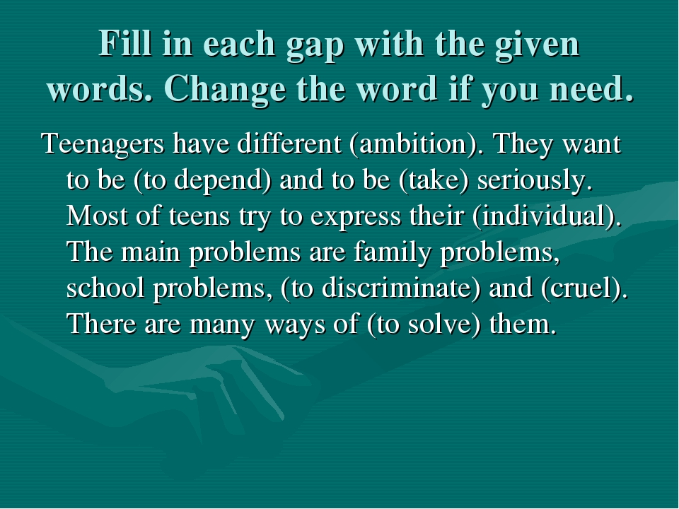 Fill in each gap with the given words. Change the word if you need. Teenagers...