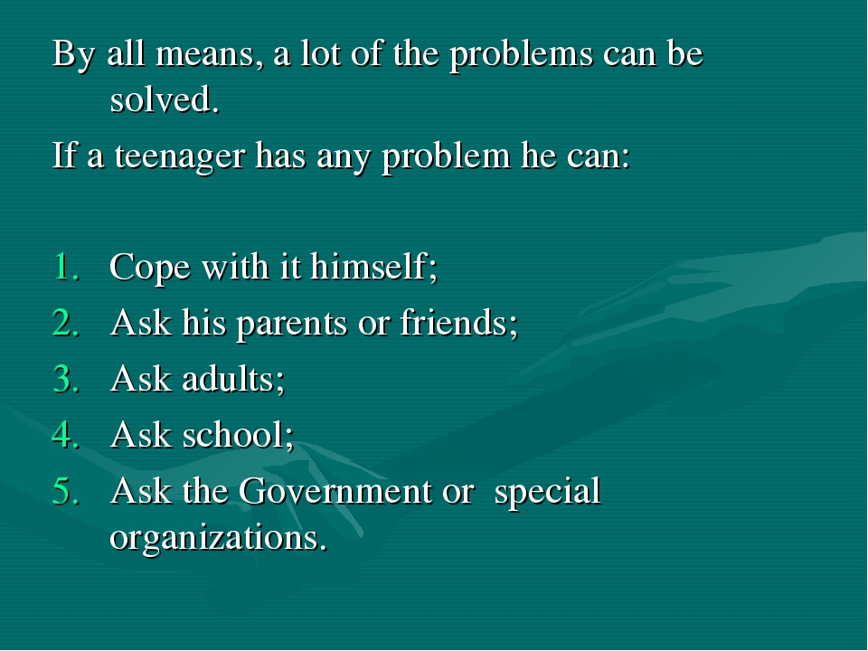 By all means, a lot of the problems can be solved. If a teenager has any prob...