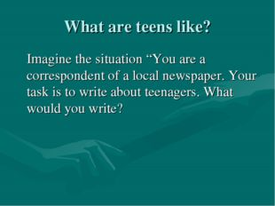 "What are teens like? Imagine the situation ""You are a correspondent of a loca"