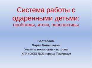 Система работы с одаренными детьми: проблемы, итоги, перспективы Балтабаев Ма
