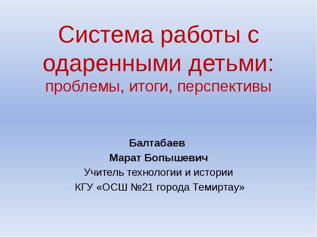 Система работы с одаренными детьми: проблемы, итоги, перспективы Балтабаев Ма...