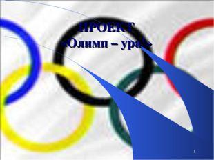 1 ПРОЕКТ «Олимп – ура!»