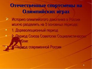 * Отечественные спортсмены на Олимпийских играх Историю олимпийского движения