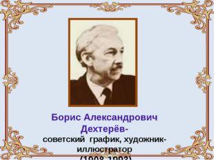 Борис Александрович Дехтерёв- советский график, художник-иллюстратор (1908-19
