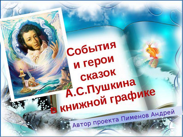 События и герои сказок А.С.Пушкина в книжной графике Автор проекта Пименов Ан...