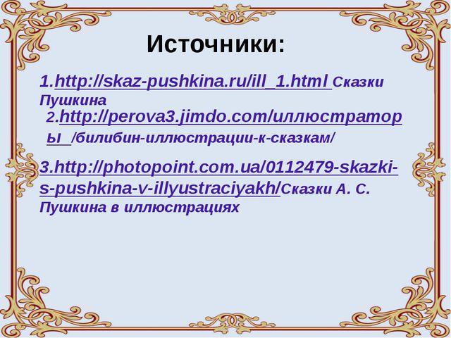 Источники: 1.http://skaz-pushkina.ru/ill_1.html Сказки Пушкина 2.http://perov...