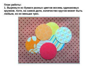План работы: 1. Вырежьте из бумаги разных цветов восемь одинаковых кружков. Х