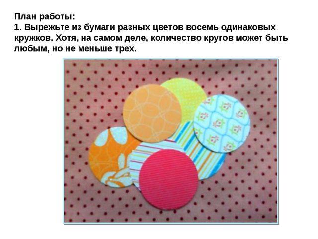 План работы: 1. Вырежьте из бумаги разных цветов восемь одинаковых кружков. Х...