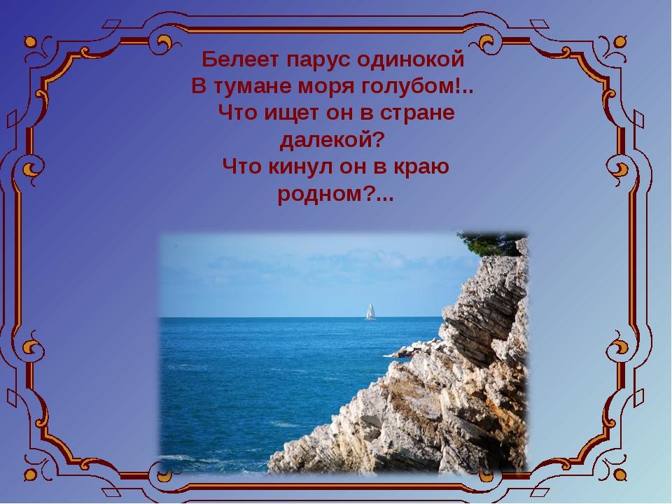 Белеет парус одинокой В тумане моря голубом!.. Что ищет он в стране далекой...