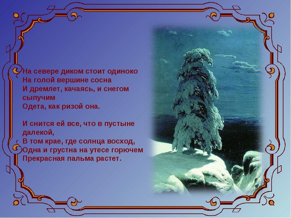 На севере диком стоит одиноко На голой вершине сосна И дремлет, качаясь, и...