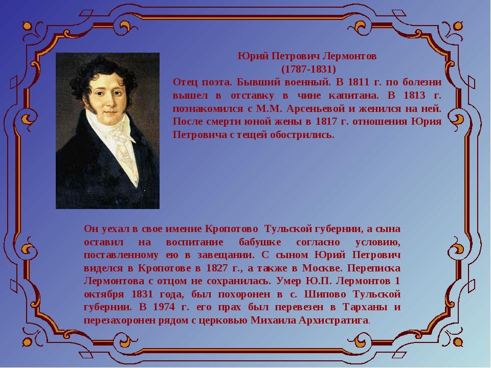 Юрий Петрович Лермонтов (1787-1831) Отец поэта. Бывший военный. В 1811 г. по...