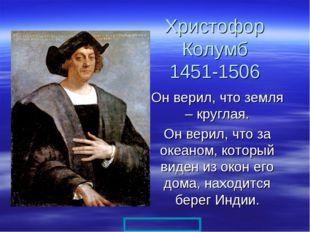 Христофор Колумб 1451-1506 Он верил, что земля – круглая. Он верил, что за ок