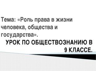 Тема: «Роль права в жизни человека, общества и государства». УРОК ПО ОБЩЕСТВО