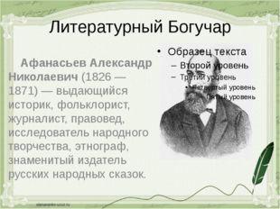 Литературный Богучар Афанасьев Александр Николаевич(1826 — 1871) — выдающийс