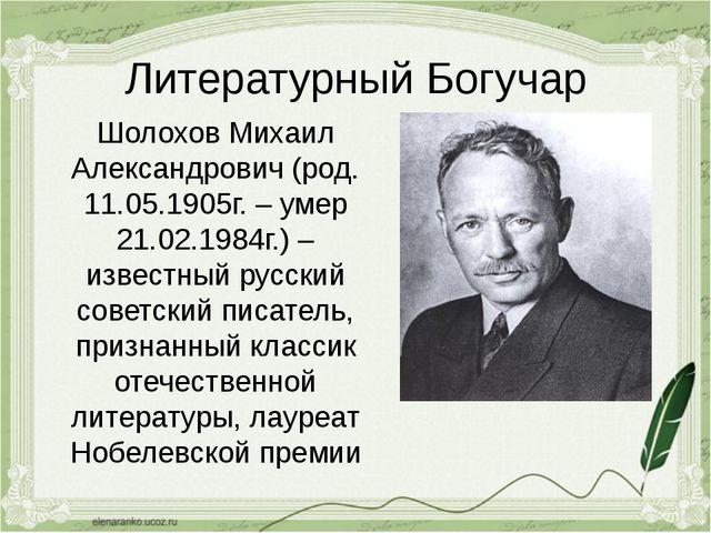 Литературный Богучар Шолохов Михаил Александрович (род. 11.05.1905г. – умер 2...