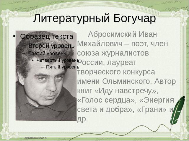 Литературный Богучар Абросимский Иван Михайлович – поэт, член союза журналист...
