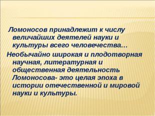 Ломоносов принадлежит к числу величайших деятелей науки и культуры всего чел