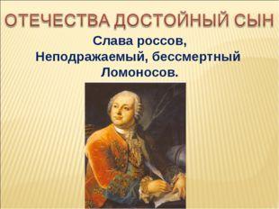 Слава россов, Неподражаемый, бессмертный Ломоносов.