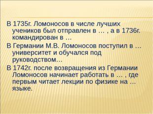 В 1735г. Ломоносов в числе лучших учеников был отправлен в … , а в 1736г. ком