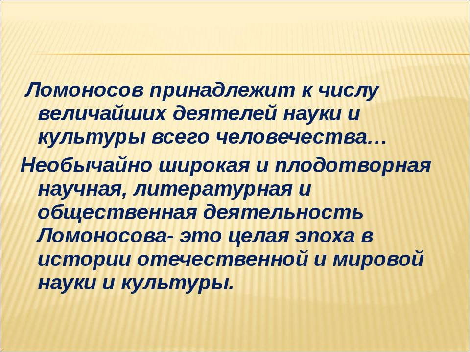 Ломоносов принадлежит к числу величайших деятелей науки и культуры всего чел...