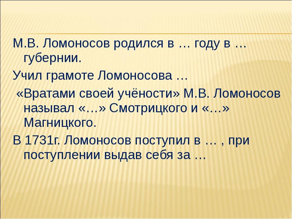 М.В. Ломоносов родился в … году в … губернии. Учил грамоте Ломоносова … «Врат...