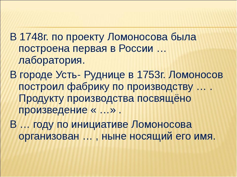 В 1748г. по проекту Ломоносова была построена первая в России … лаборатория....