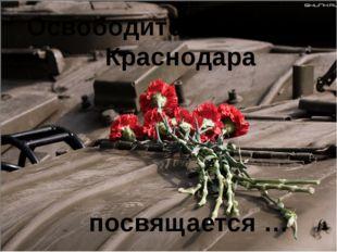 Освободителям города Краснодара посвящается Освободителям города Краснодара п
