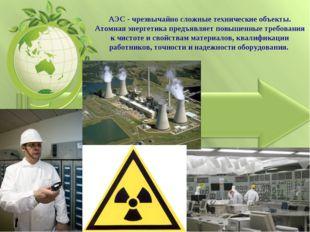 АЭС - чрезвычайно сложные технические объекты. Атомная энергетика предъявляет