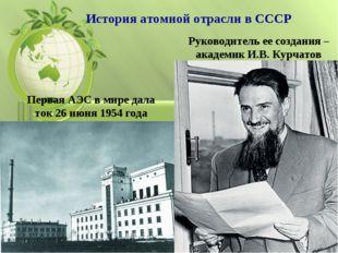 Первая АЭС в мире дала ток 26 июня 1954 года Руководитель ее создания – акаде