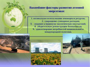 Важнейшие факторы развития атомной энергетики: 1. оптимальное использование и