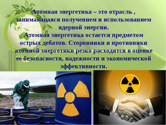 Атомная энергетика – это отрасль , занимающаяся получением и использованием я...