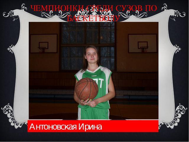 ЧЕМПИОНКИ СРЕДИ СУЗОВ ПО БАСКЕТБОЛУ Антоновская Ирина