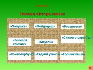Конкурс Назови автора сказки «Золушка» «Мойдодыр» «Русалочка» «Золотой ключик