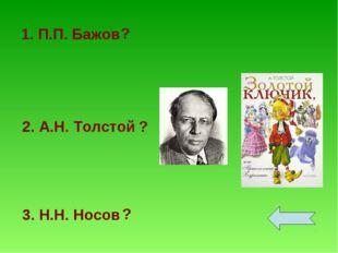 1. П.П. Бажов 2. А.Н. Толстой 3. Н.Н. Носов ? ? ?