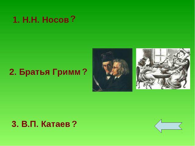 1. Н.Н. Носов 2. Братья Гримм 3. В.П. Катаев ? ? ?