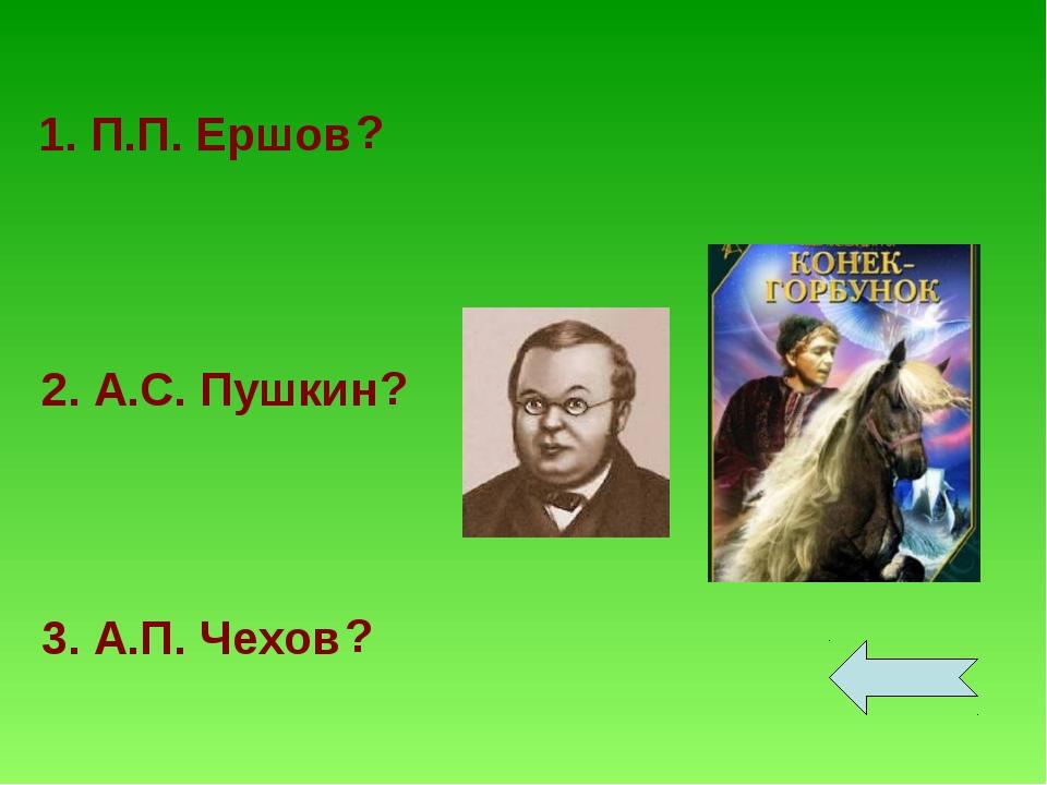 1. П.П. Ершов 2. А.С. Пушкин 3. А.П. Чехов ? ? ?