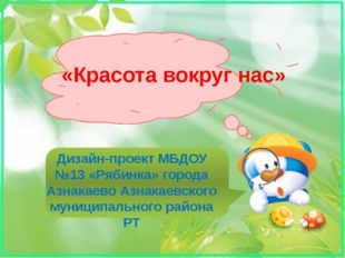 «Красота вокруг нас» Дизайн-проект МБДОУ №13 «Рябинка» города Азнакаево Азнак