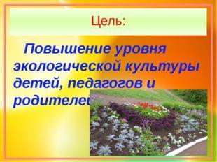 Цель: Повышение уровня экологической культуры детей, педагогов и родителей