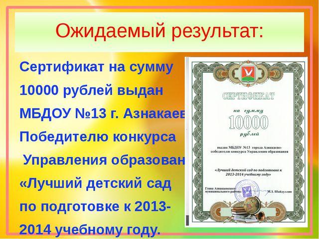 Ожидаемый результат: Сертификат на сумму 10000 рублей выдан МБДОУ №13 г. Азна...