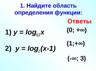 1. Найдите область определения функции: 1) у = log0,3 х 2) у = log2 (х-1) 3)