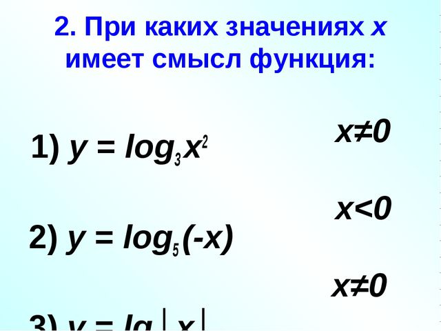 2. При каких значениях х имеет смысл функция: 1) у = log3 х2 2) у = log5 (-х)...